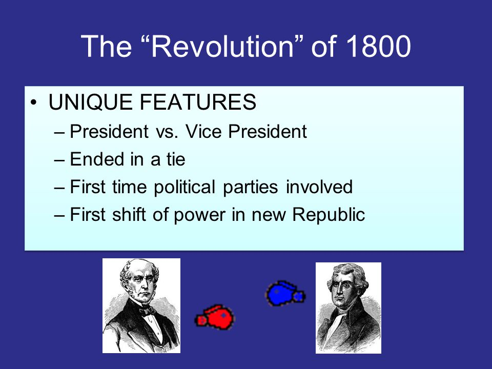 "The ""Revolution"" of 1800 UNIQUE FEATURES –President vs. Vice President –Ended in a tie –First time political parties involved –First shift of power in"