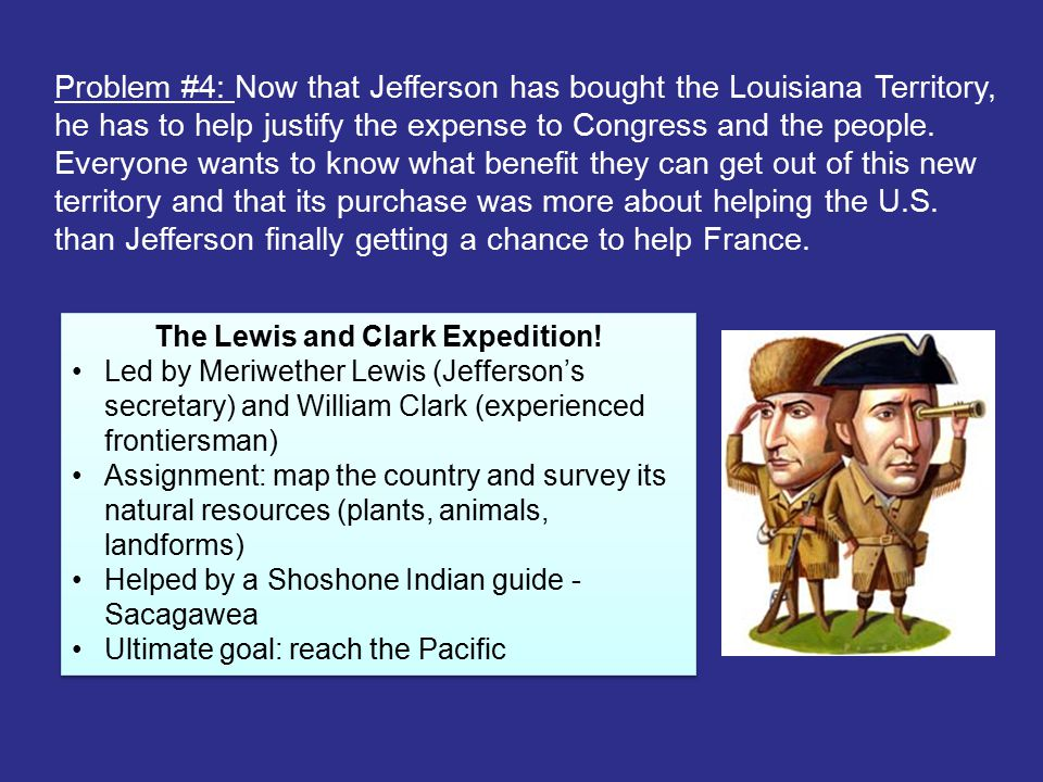 Problem #4: Now that Jefferson has bought the Louisiana Territory, he has to help justify the expense to Congress and the people. Everyone wants to kn