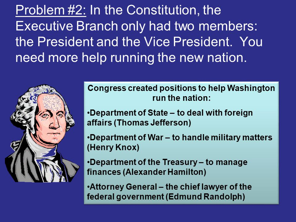 Problem #2: In the Constitution, the Executive Branch only had two members: the President and the Vice President. You need more help running the new n
