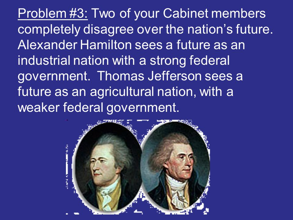 Problem #3: Two of your Cabinet members completely disagree over the nation's future. Alexander Hamilton sees a future as an industrial nation with a