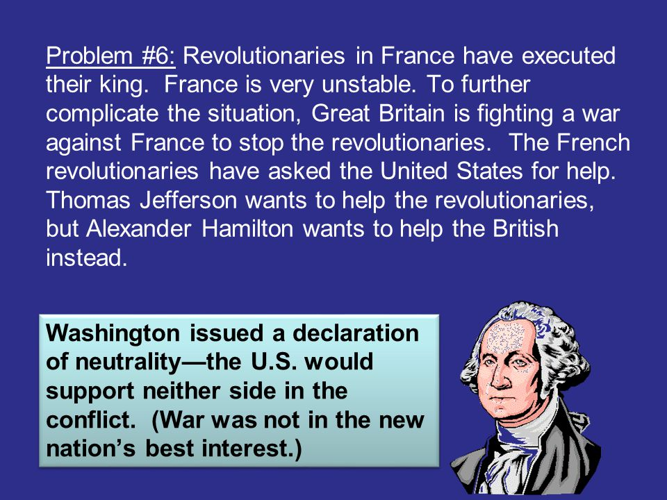 Problem #6: Revolutionaries in France have executed their king. France is very unstable. To further complicate the situation, Great Britain is fightin