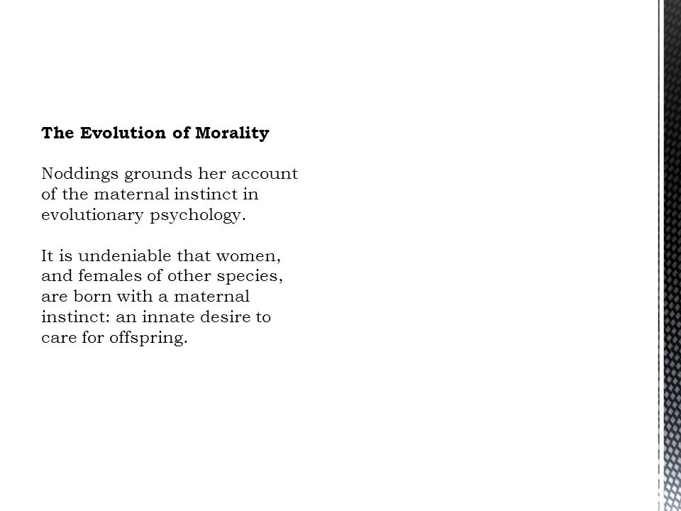 The Evolution of Morality Noddings grounds her account of the maternal instinct in evolutionary psychology. It is undeniable that women, and females o