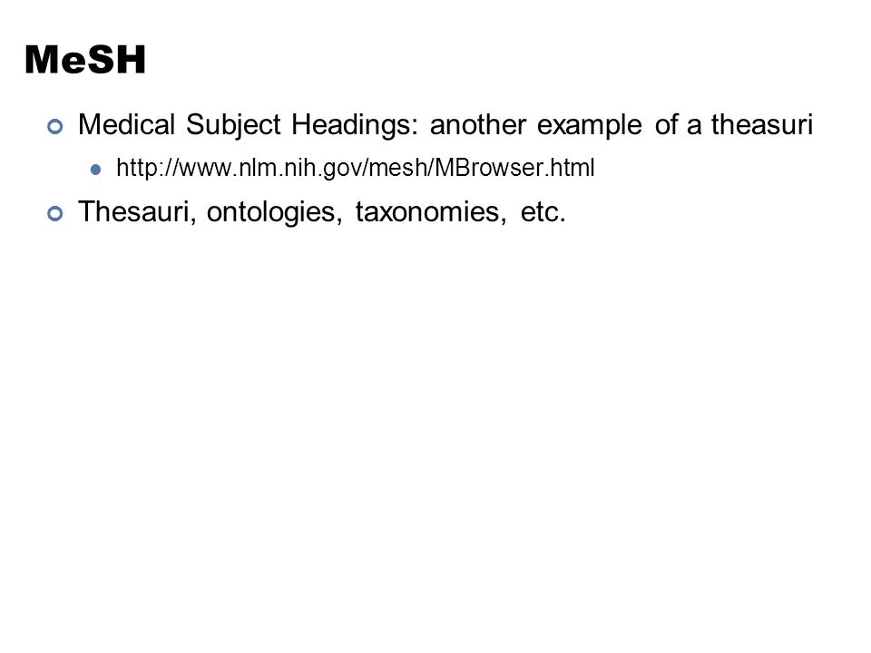 MeSH Medical Subject Headings: another example of a theasuri http://www.nlm.nih.gov/mesh/MBrowser.html Thesauri, ontologies, taxonomies, etc.