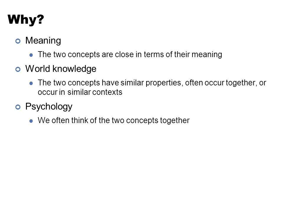 Why? Meaning The two concepts are close in terms of their meaning World knowledge The two concepts have similar properties, often occur together, or o