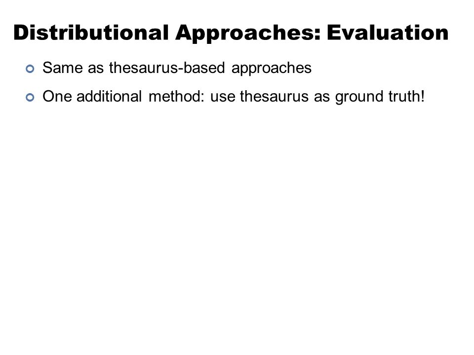 Distributional Approaches: Evaluation Same as thesaurus-based approaches One additional method: use thesaurus as ground truth!