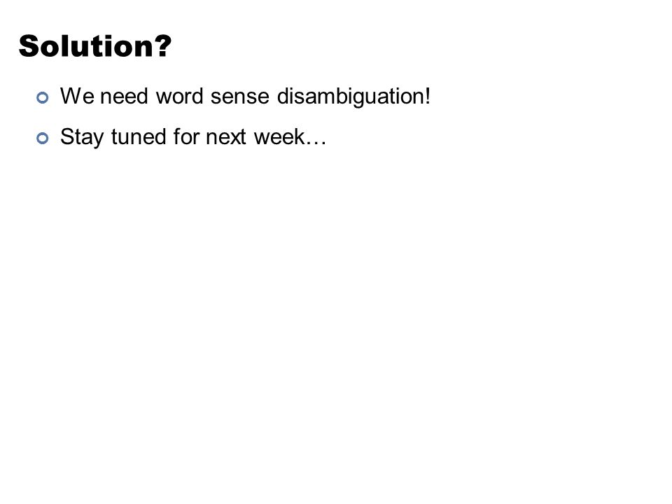 Solution? We need word sense disambiguation! Stay tuned for next week… 57