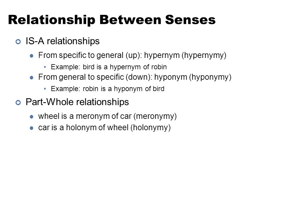 Relationship Between Senses IS-A relationships From specific to general (up): hypernym (hypernymy) Example: bird is a hypernym of robin From general t