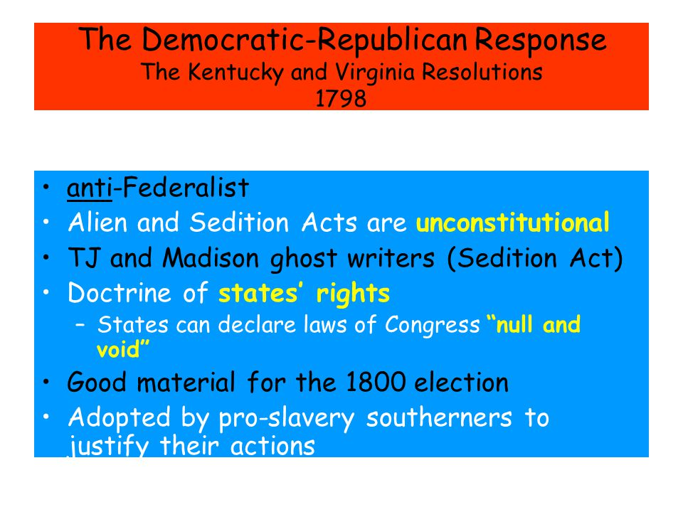 The Democratic-Republican Response The Kentucky and Virginia Resolutions 1798 anti-Federalist Alien and Sedition Acts are unconstitutional TJ and Madison ghost writers (Sedition Act) Doctrine of states' rights –States can declare laws of Congress null and void Good material for the 1800 election Adopted by pro-slavery southerners to justify their actions