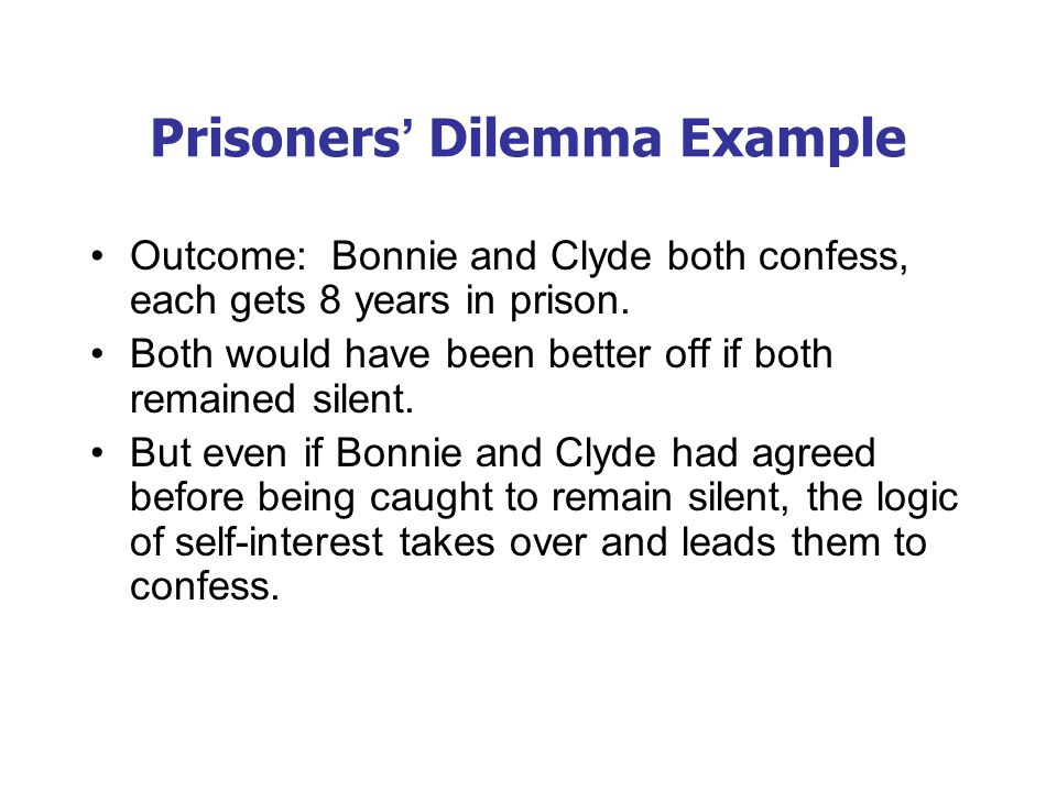 Prisoners' Dilemma Example Outcome: Bonnie and Clyde both confess, each gets 8 years in prison. Both would have been better off if both remained silen