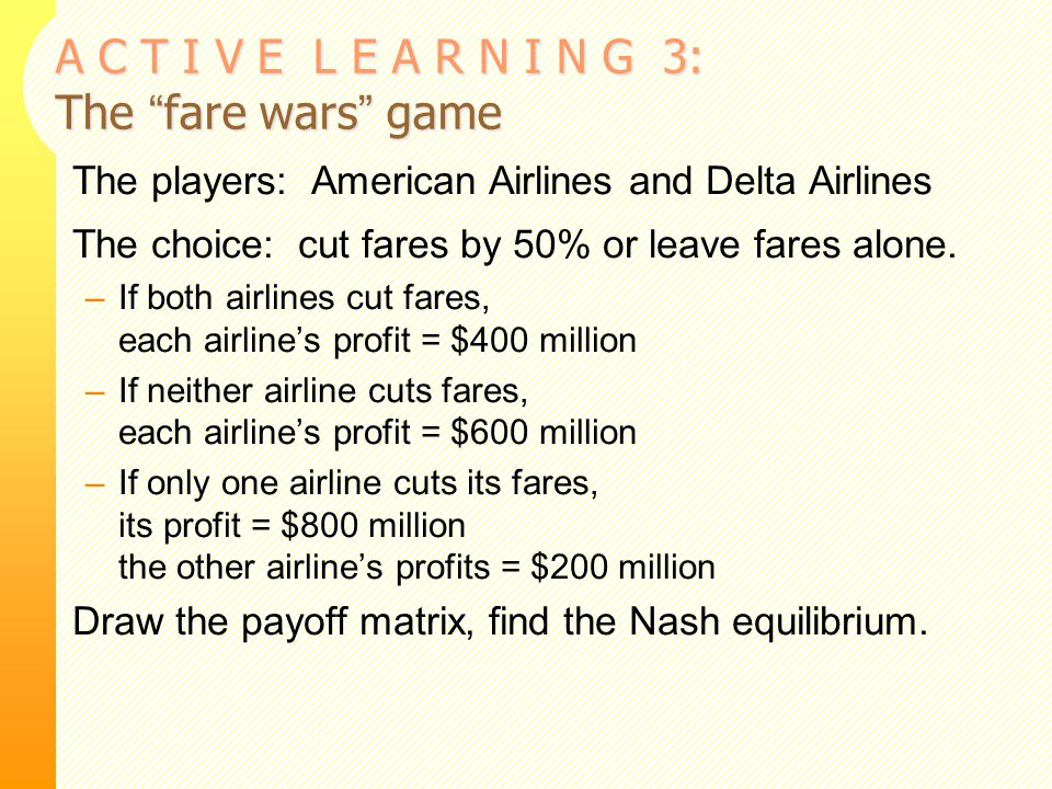 """A C T I V E L E A R N I N G 3: The """"fare wars"""" game The players: American Airlines and Delta Airlines The choice: cut fares by 50% or leave fares alon"""
