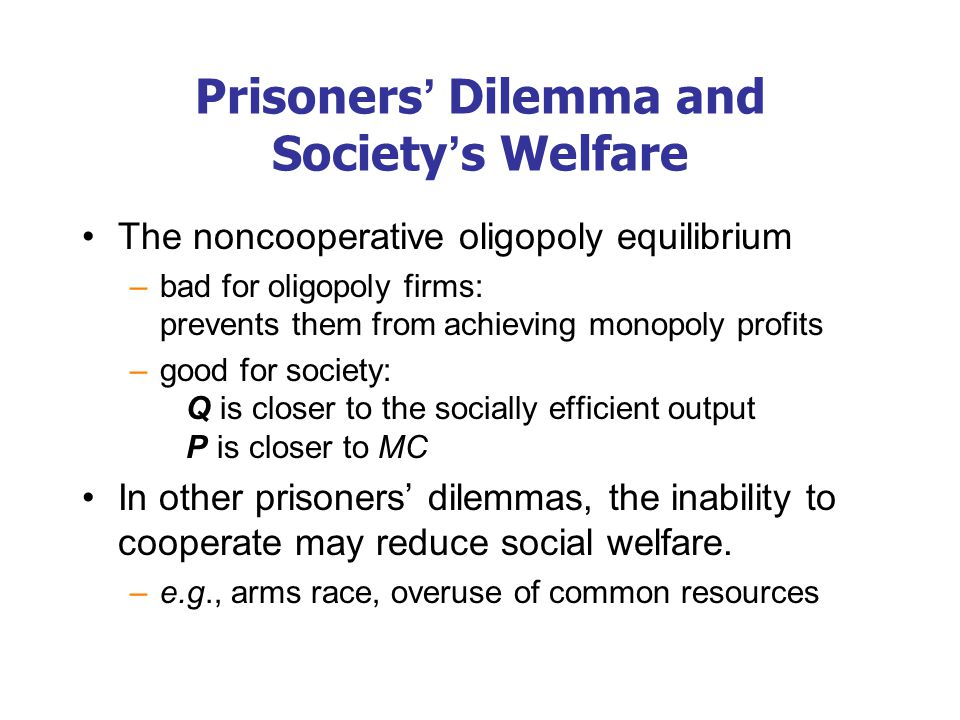 Prisoners' Dilemma and Society's Welfare The noncooperative oligopoly equilibrium –bad for oligopoly firms: prevents them from achieving monopoly prof