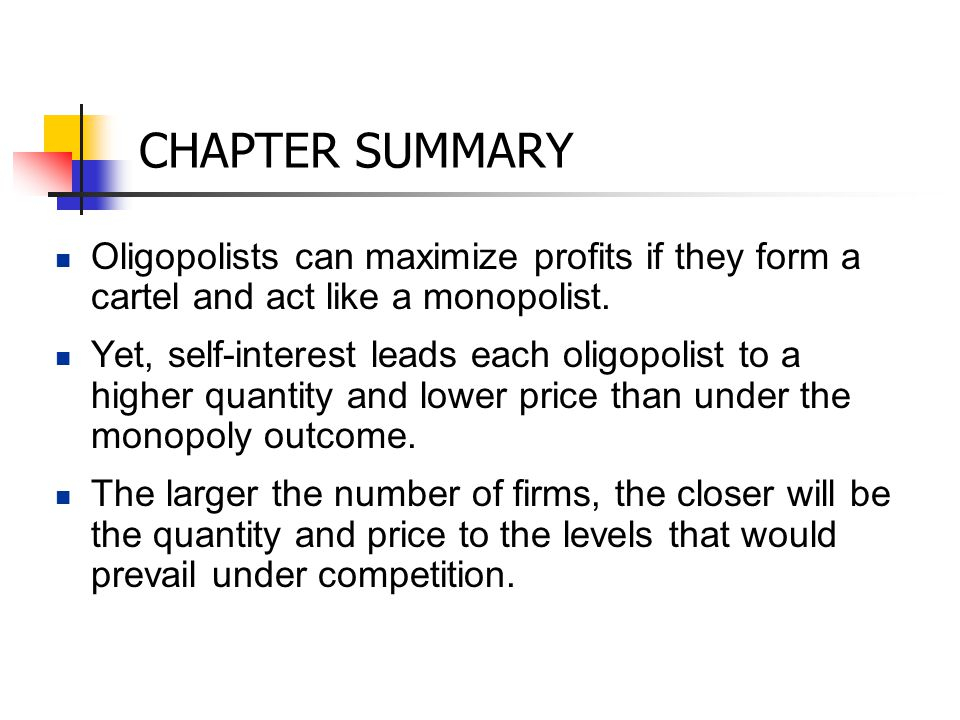 CHAPTER SUMMARY Oligopolists can maximize profits if they form a cartel and act like a monopolist. Yet, self-interest leads each oligopolist to a high