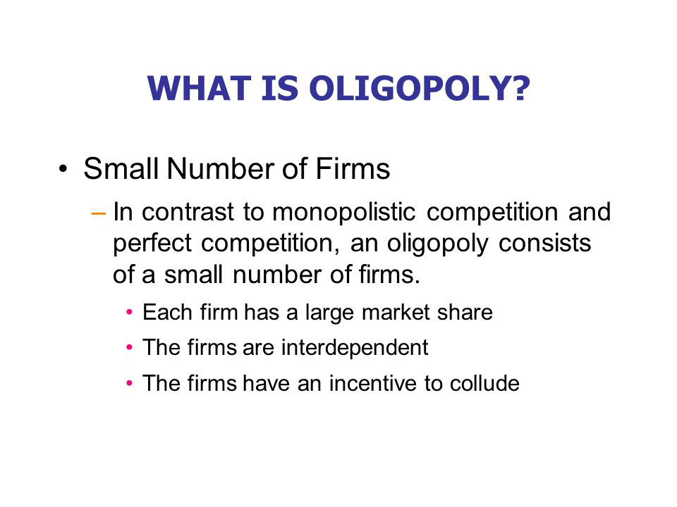 WHAT IS OLIGOPOLY? Small Number of Firms –In contrast to monopolistic competition and perfect competition, an oligopoly consists of a small number of