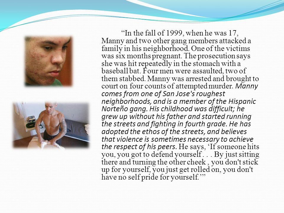 In the fall of 1999, when he was 17, Manny and two other gang members attacked a family in his neighborhood.