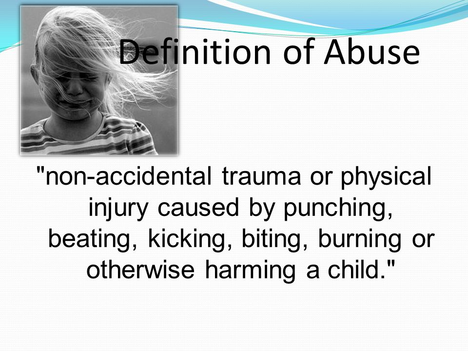 non-accidental trauma or physical injury caused by punching, beating, kicking, biting, burning or otherwise harming a child. Definition of Abuse