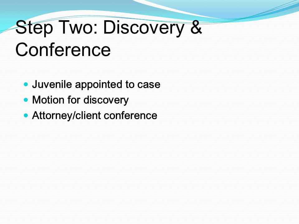 Step Two: Discovery & Conference Juvenile appointed to case Motion for discovery Attorney/client conference