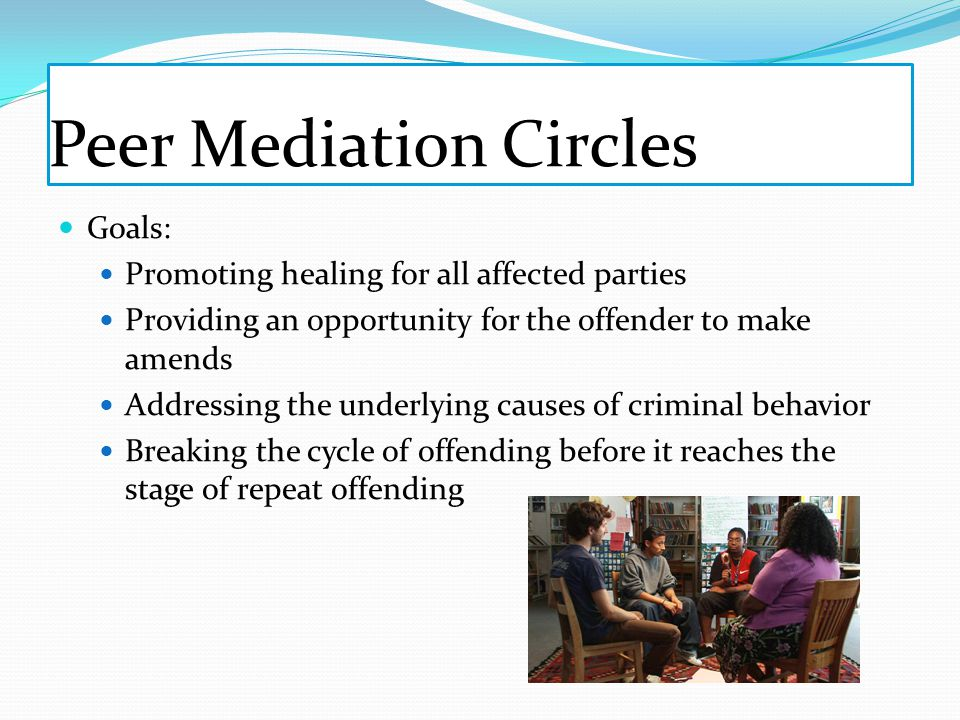 Peer Mediation Circles Goals: Promoting healing for all affected parties Providing an opportunity for the offender to make amends Addressing the underlying causes of criminal behavior Breaking the cycle of offending before it reaches the stage of repeat offending