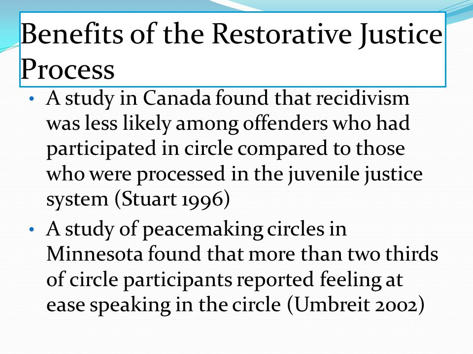 Benefits of the Restorative Justice Process A study in Canada found that recidivism was less likely among offenders who had participated in circle compared to those who were processed in the juvenile justice system (Stuart 1996) A study of peacemaking circles in Minnesota found that more than two thirds of circle participants reported feeling at ease speaking in the circle (Umbreit 2002)