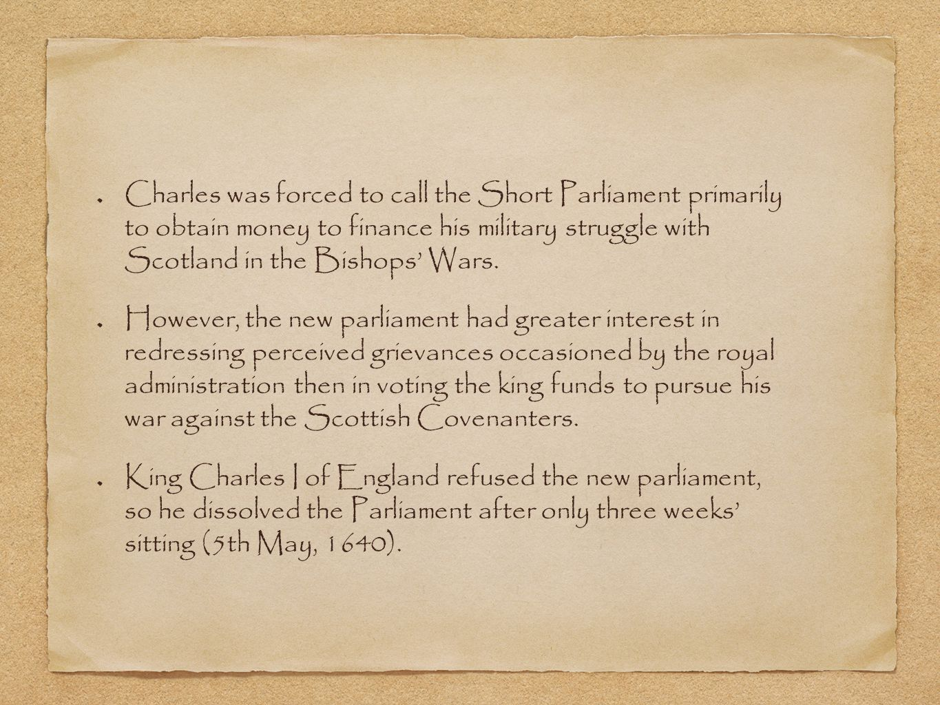 Charles was forced to call the Short Parliament primarily to obtain money to finance his military struggle with Scotland in the Bishops' Wars.