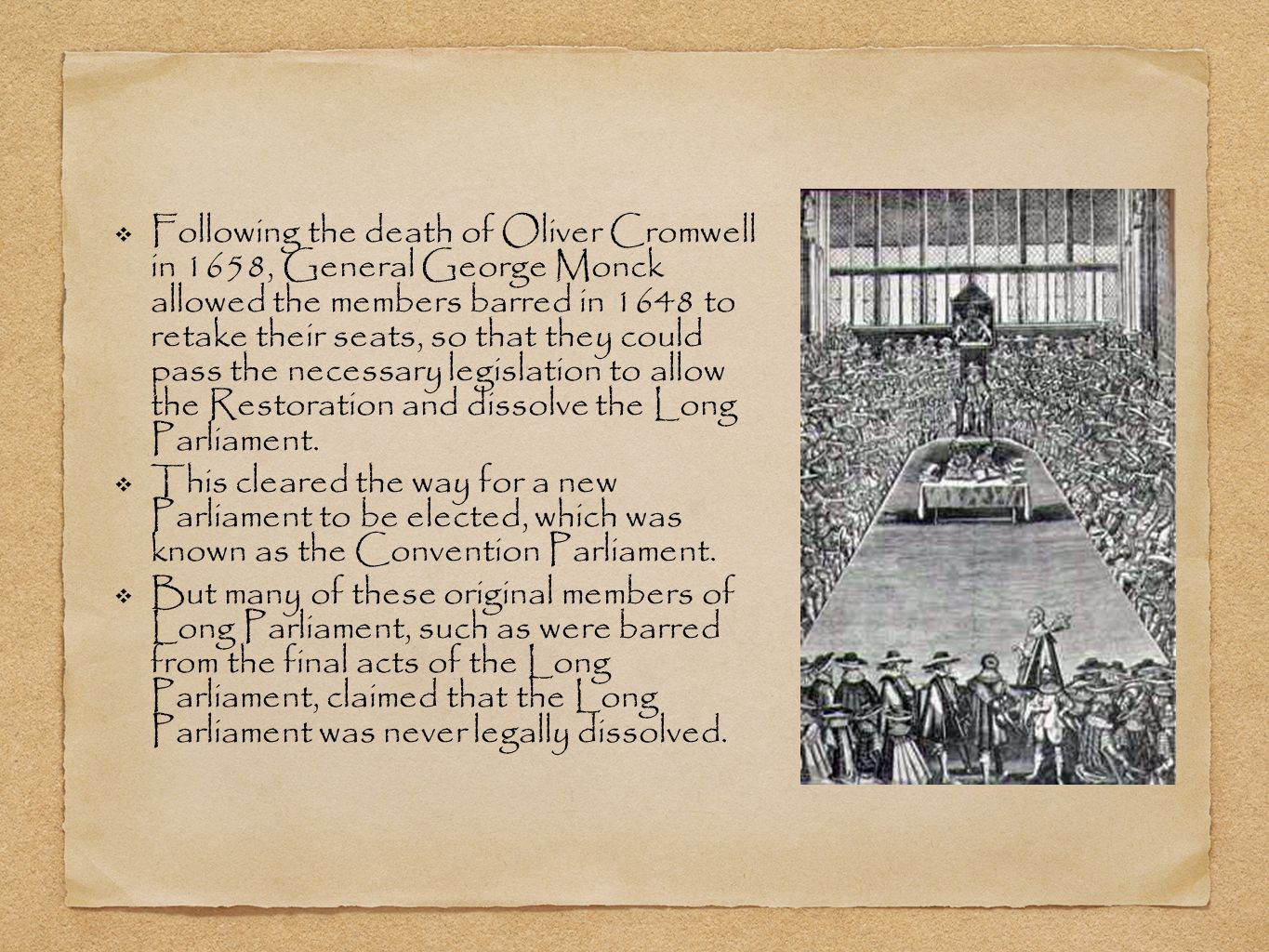 ❖ Following the death of Oliver Cromwell in 1658, General George Monck allowed the members barred in 1648 to retake their seats, so that they could pass the necessary legislation to allow the Restoration and dissolve the Long Parliament.