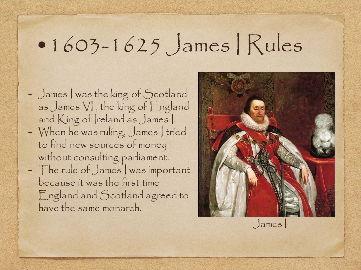 1603-1625 James I Rules - James I was the king of Scotland as James VI, the king of England and King of Ireland as James I. - When he was ruling, Jame