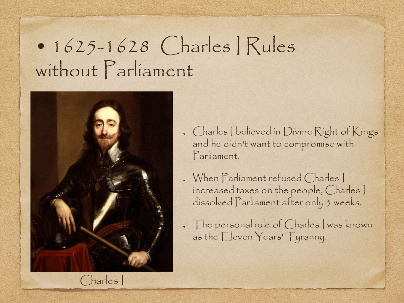 1625-1628 Charles I Rules without Parliament Charles I believed in Divine Right of Kings and he didn t want to compromise with Parliament.