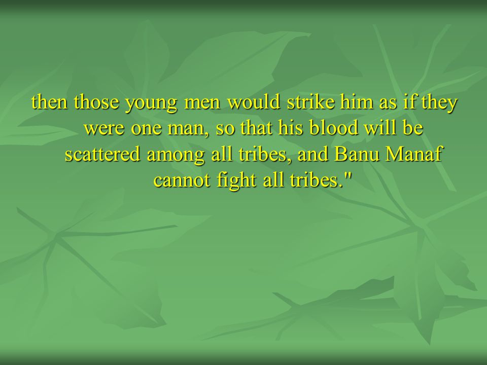 then those young men would strike him as if they were one man, so that his blood will be scattered among all tribes, and Banu Manaf cannot fight all tribes.