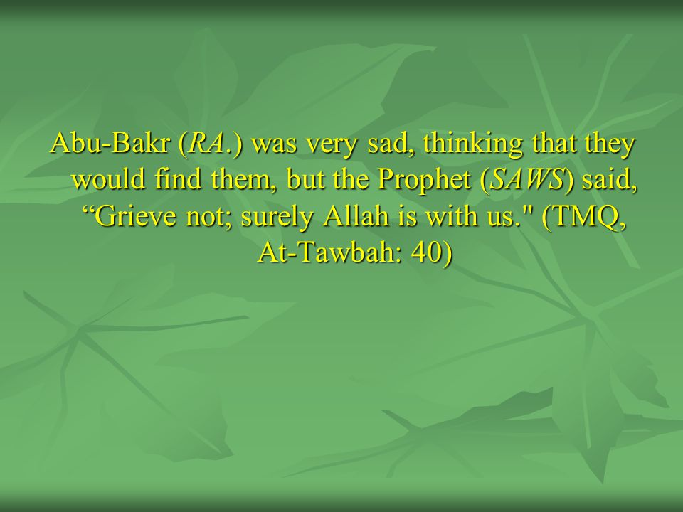 """Abu-Bakr (RA.) was very sad, thinking that they would find them, but the Prophet (SAWS) said, """"Grieve not; surely Allah is with us."""