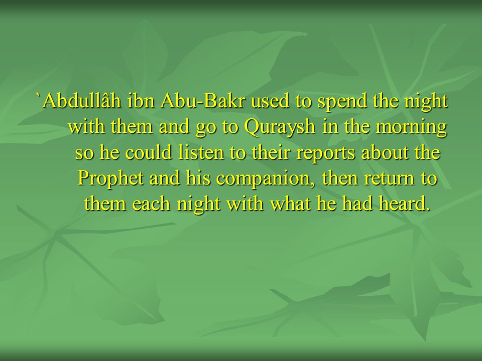 `Abdullâh ibn Abu-Bakr used to spend the night with them and go to Quraysh in the morning so he could listen to their reports about the Prophet and his companion, then return to them each night with what he had heard.