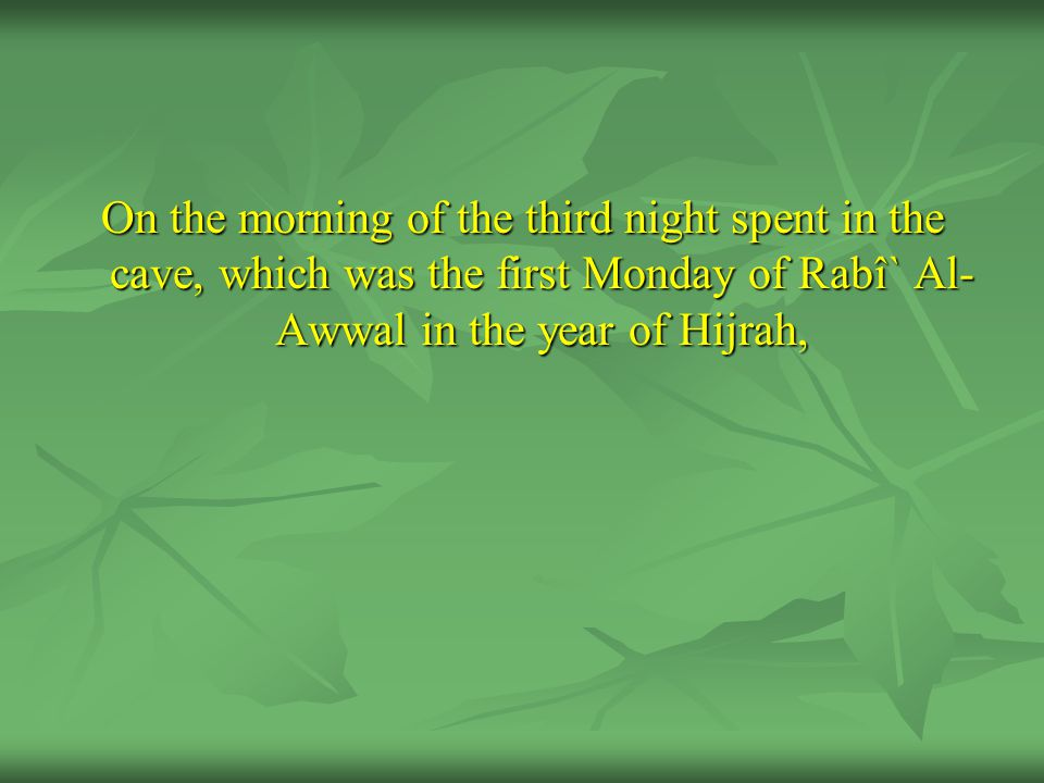 On the morning of the third night spent in the cave, which was the first Monday of Rabî` Al- Awwal in the year of Hijrah,