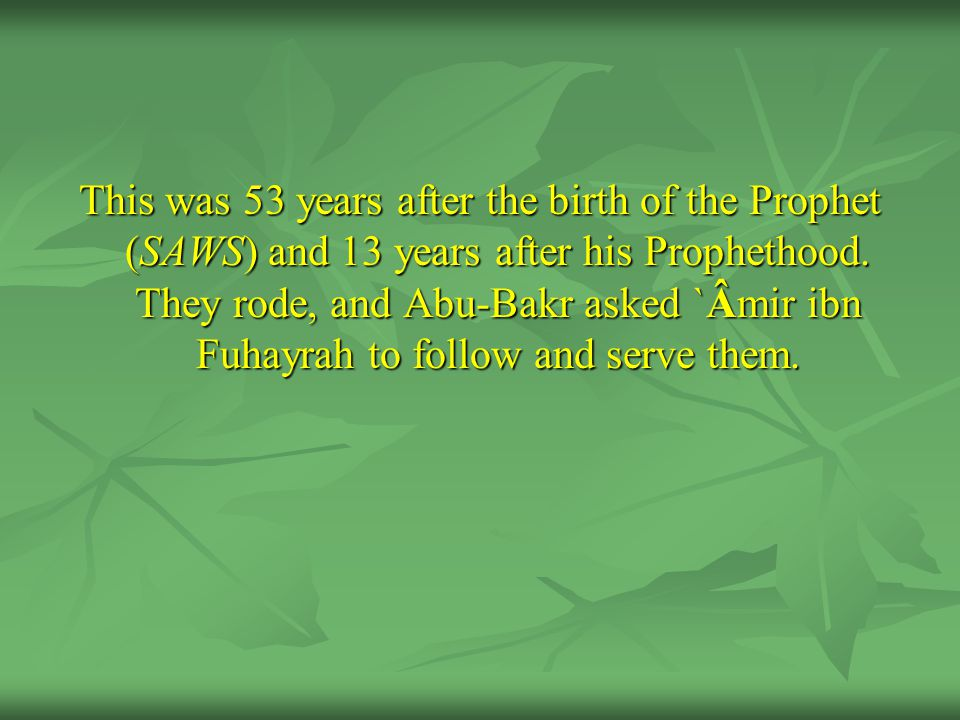 This was 53 years after the birth of the Prophet (SAWS) and 13 years after his Prophethood. They rode, and Abu-Bakr asked `Âmir ibn Fuhayrah to follow