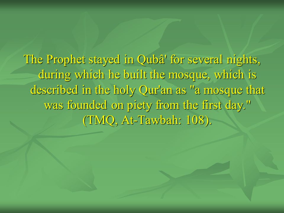 The Prophet stayed in Qubâ for several nights, during which he built the mosque, which is described in the holy Qur an as a mosque that was founded on piety from the first day. (TMQ, At-Tawbah: 108).
