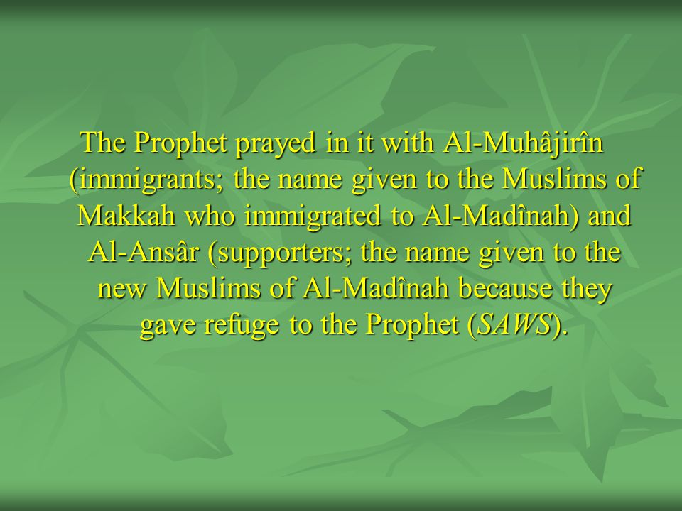 The Prophet prayed in it with Al-Muhâjirîn (immigrants; the name given to the Muslims of Makkah who immigrated to Al-Madînah) and Al-Ansâr (supporters