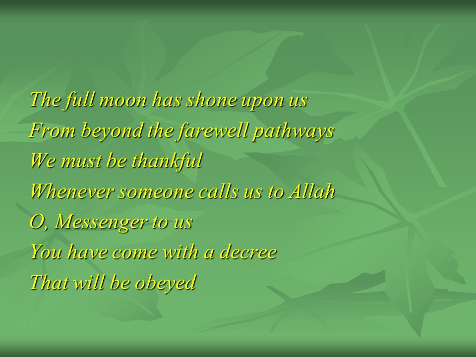 The full moon has shone upon us From beyond the farewell pathways We must be thankful Whenever someone calls us to Allah O, Messenger to us You have come with a decree That will be obeyed