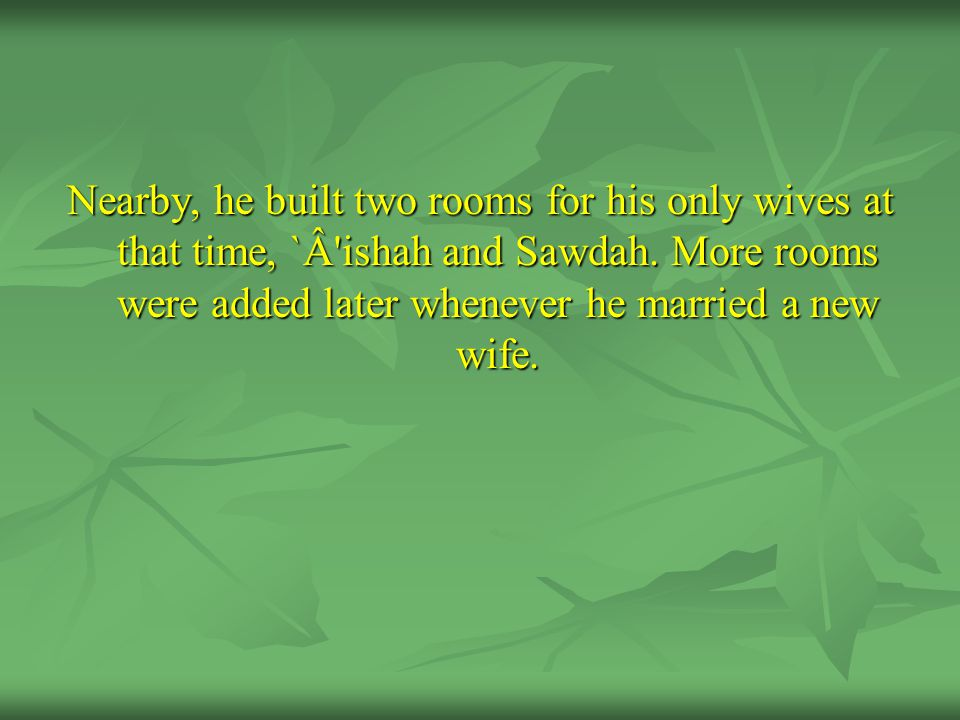 Nearby, he built two rooms for his only wives at that time, `Â'ishah and Sawdah. More rooms were added later whenever he married a new wife.