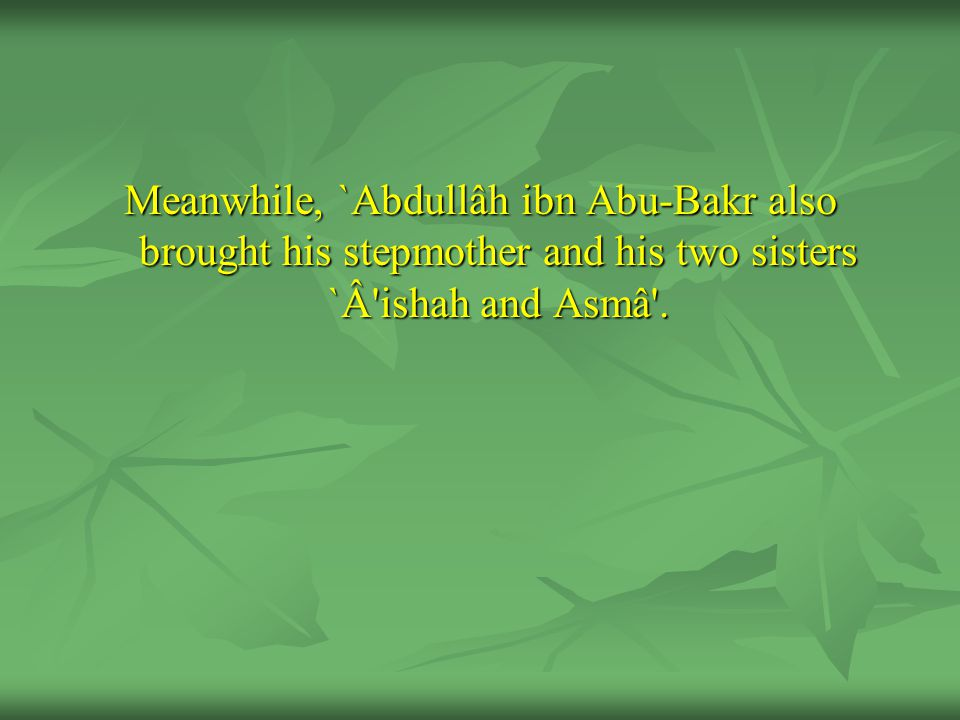Meanwhile, `Abdullâh ibn Abu-Bakr also brought his stepmother and his two sisters `Â ishah and Asmâ .