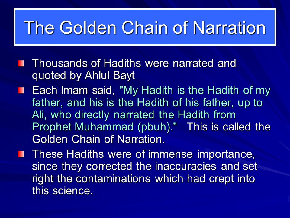 The Golden Chain of Narration Thousands of Hadiths were narrated and quoted by Ahlul Bayt Each Imam said, My Hadith is the Hadith of my father, and his is the Hadith of his father, up to Ali, who directly narrated the Hadith from Prophet Muhammad (pbuh). This is called the Golden Chain of Narration.