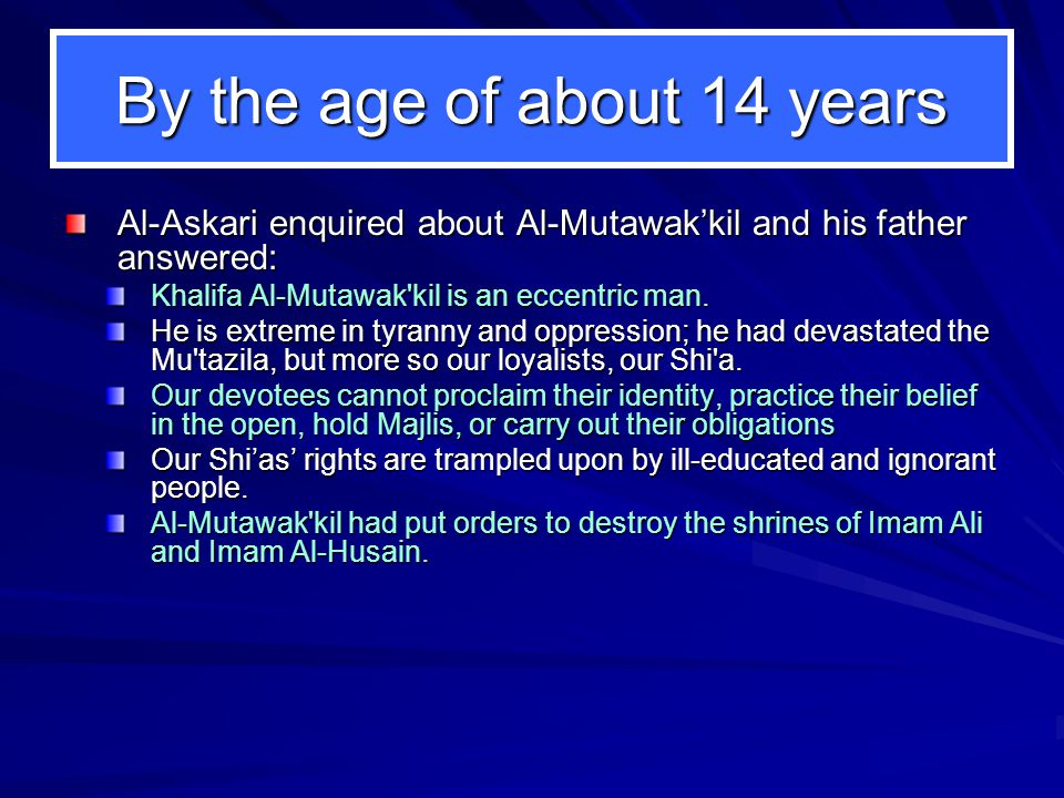 By the age of about 14 years Al-Askari enquired about Al-Mutawak'kil and his father answered: Khalifa Al-Mutawak'kil is an eccentric man. He is extrem