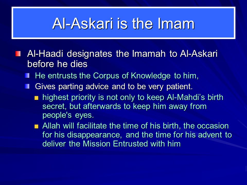 Al-Askari is the Imam Al-Haadi designates the Imamah to Al-Askari before he dies He entrusts the Corpus of Knowledge to him, Gives parting advice and to be very patient.