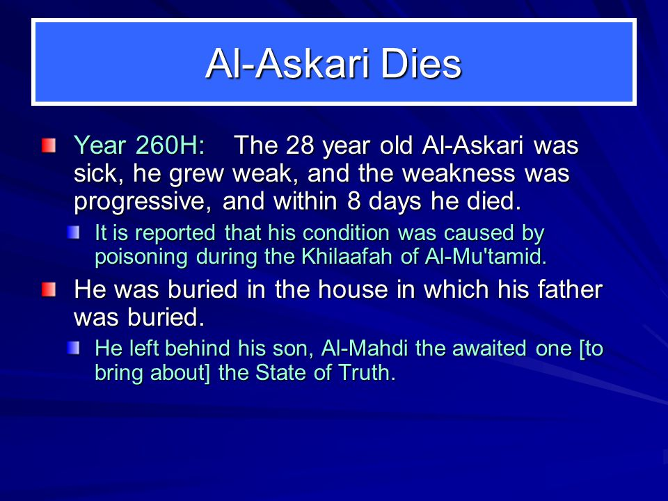 Al-Askari Dies Year 260H: The 28 year old Al-Askari was sick, he grew weak, and the weakness was progressive, and within 8 days he died. It is reporte