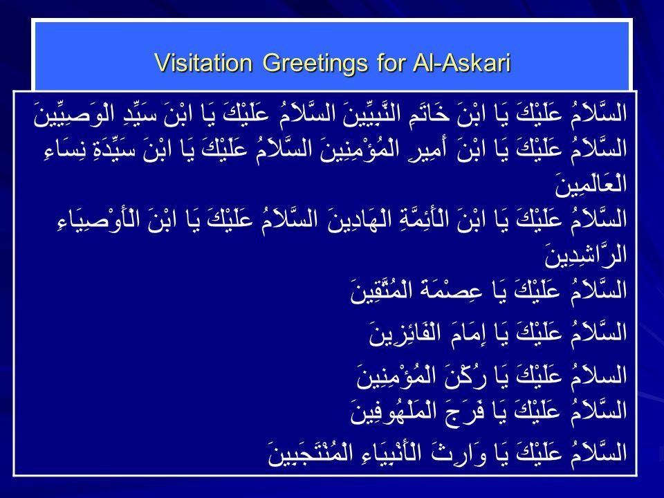 Visitation Greetings for Al-Askari السَّلاَمُ عَلَيْكَ يَا ابْنَ خَاتَمِ النَّبِيِّينَ السَّلاَمُ عَلَيْكَ يَا ابْنَ سَيِّدِ الْوَصِيِّينَ السَّلاَمُ عَلَيْكَ يَا ابْنَ أَمِيرِ الْمُؤْمِنِينَ السَّلاَمُ عَلَيْكَ يَا ابْنَ سَيِّدَةِ نِسَاءِ الْعَالَمِينَ السَّلاَمُ عَلَيْكَ يَا ابْنَ الْأَئِمَّةِ الْهَادِينَ السَّلاَمُ عَلَيْكَ يَا ابْنَ الْأَوْصِيَاءِ الرَّاشِدِينَ السَّلاَمُ عَلَيْكَ يَا عِصْمَةَ الْمُتَّقِينَ السَّلاَمُ عَلَيْكَ يَا إِمَامَ الْفَائِزِينَ السلاَمُ عَلَيْكَ يَا رُكْنَ الْمُؤْمِنِينَ السَّلاَمُ عَلَيْكَ يَا فَرَجَ الْمَلْهُوفِينَ السَّلاَمُ عَلَيْكَ يَا وَارِثَ الْأَنْبِيَاءِ الْمُنْتَجَبِينَ