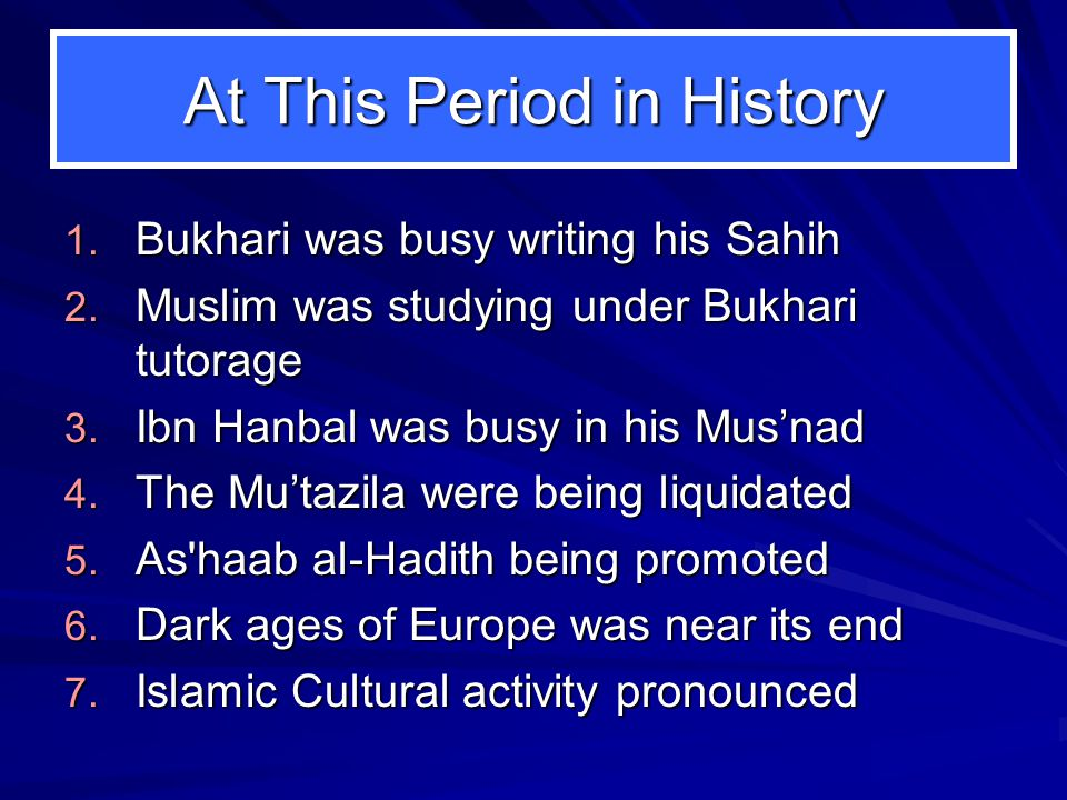 At This Period in History 1. Bukhari was busy writing his Sahih 2. Muslim was studying under Bukhari tutorage 3. Ibn Hanbal was busy in his Mus'nad 4.
