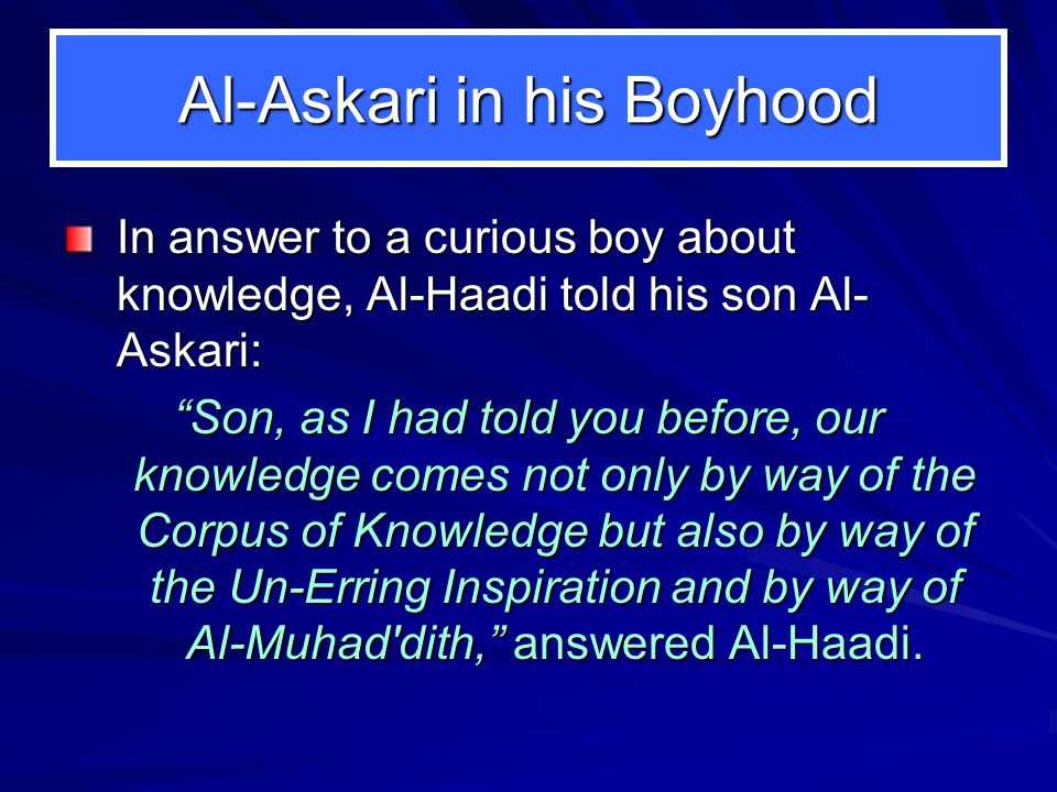 "Al-Askari in his Boyhood In answer to a curious boy about knowledge, Al-Haadi told his son Al- Askari: ""Son, as I had told you before, our knowledge c"