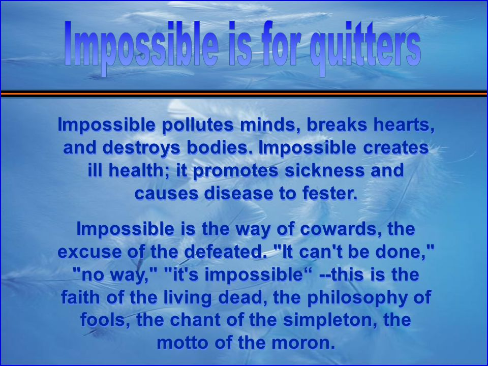 Impossible pollutes minds, breaks hearts, and destroys bodies.
