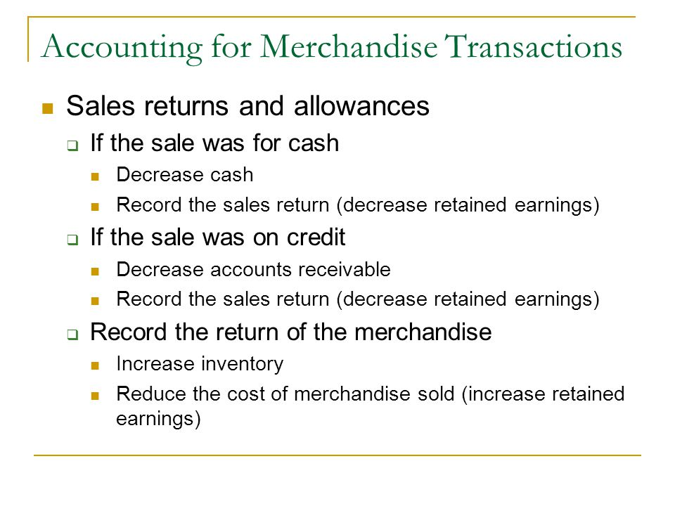 Accounting for Merchandise Transactions Sales returns and allowances  If the sale was for cash Decrease cash Record the sales return (decrease retained earnings)  If the sale was on credit Decrease accounts receivable Record the sales return (decrease retained earnings)  Record the return of the merchandise Increase inventory Reduce the cost of merchandise sold (increase retained earnings)