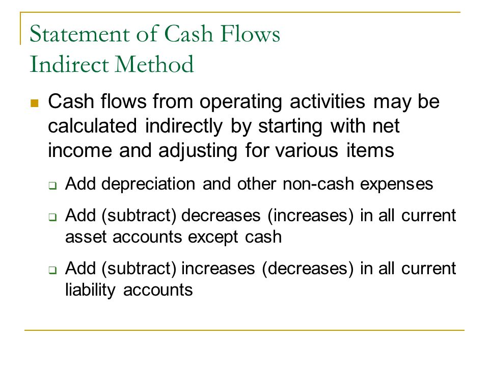 Statement of Cash Flows Indirect Method Cash flows from operating activities may be calculated indirectly by starting with net income and adjusting for various items  Add depreciation and other non-cash expenses  Add (subtract) decreases (increases) in all current asset accounts except cash  Add (subtract) increases (decreases) in all current liability accounts