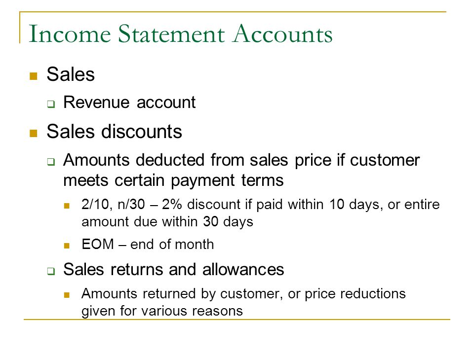 Income Statement Accounts Sales  Revenue account Sales discounts  Amounts deducted from sales price if customer meets certain payment terms 2/10, n/30 – 2% discount if paid within 10 days, or entire amount due within 30 days EOM – end of month  Sales returns and allowances Amounts returned by customer, or price reductions given for various reasons