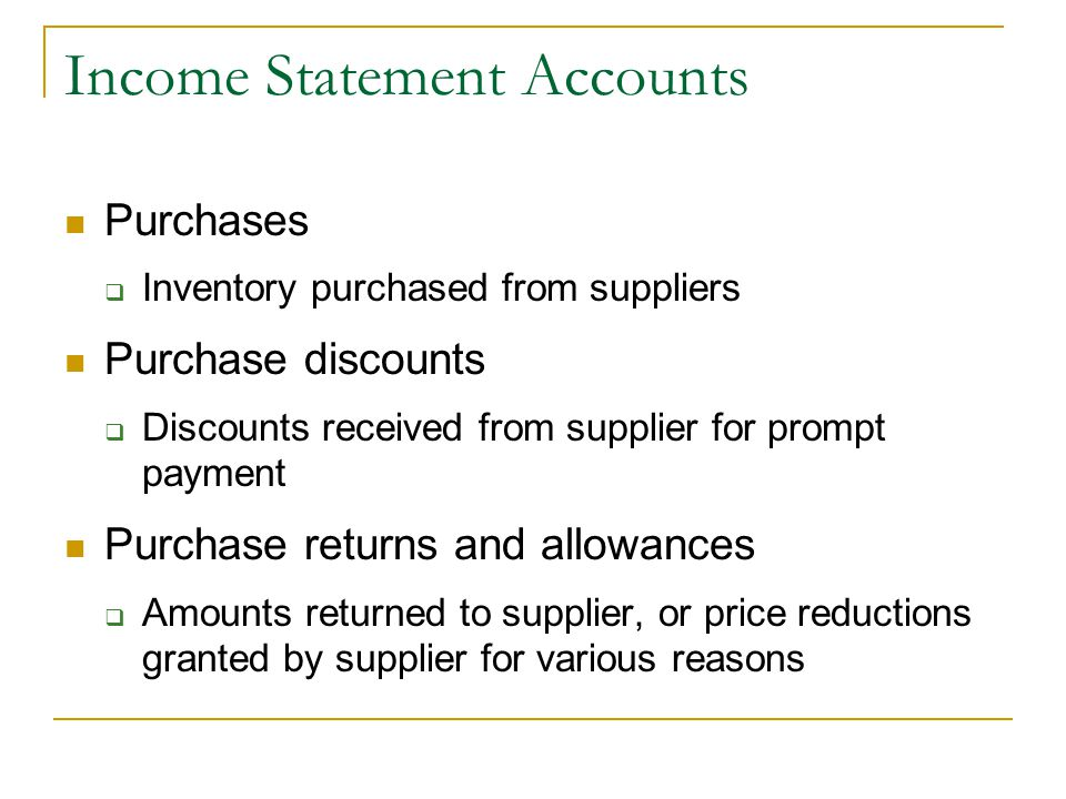 Income Statement Accounts Purchases  Inventory purchased from suppliers Purchase discounts  Discounts received from supplier for prompt payment Purchase returns and allowances  Amounts returned to supplier, or price reductions granted by supplier for various reasons