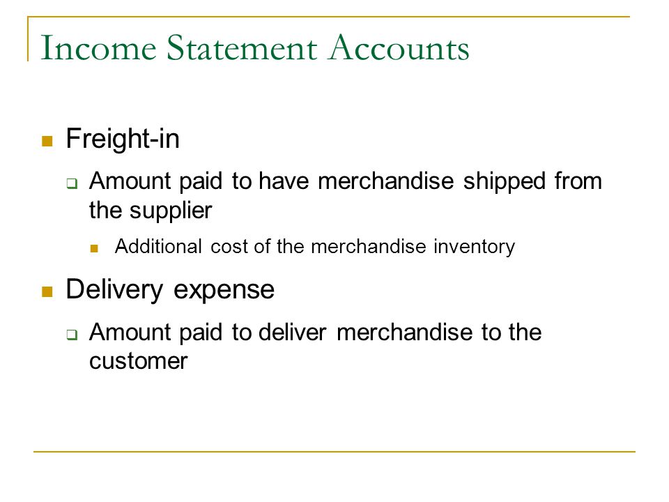 Income Statement Accounts Freight-in  Amount paid to have merchandise shipped from the supplier Additional cost of the merchandise inventory Delivery expense  Amount paid to deliver merchandise to the customer