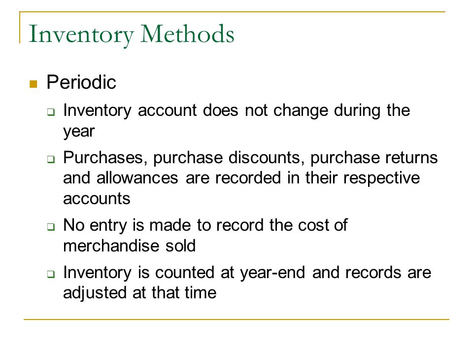 Inventory Methods Periodic  Inventory account does not change during the year  Purchases, purchase discounts, purchase returns and allowances are recorded in their respective accounts  No entry is made to record the cost of merchandise sold  Inventory is counted at year-end and records are adjusted at that time
